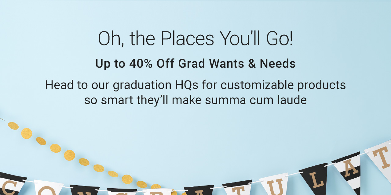 Oh, The Places You'll Go - Up To 40% Off Grad Wants & Needs