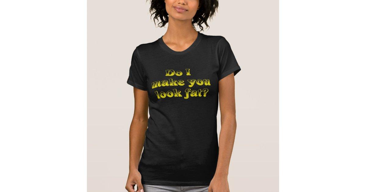 I Make You Look Fat T Shirt 72