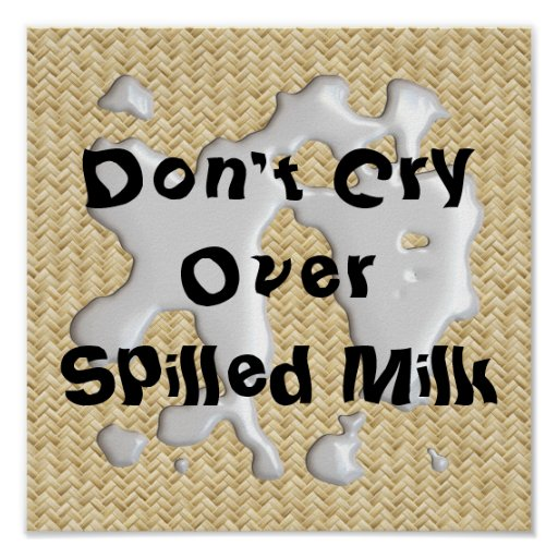 Don T Cry Over Spilt Milk Quotes: Don't Cry Over Spilled Milk! Poster Print