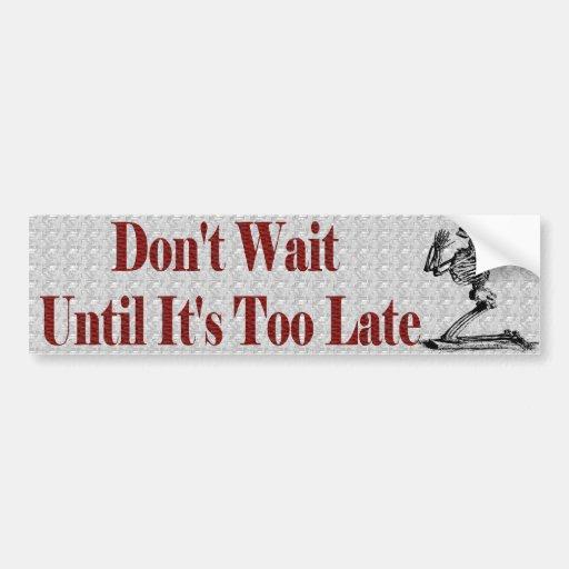 Don T Wait Untill It S Too Late Bumper Sticker Zazzle