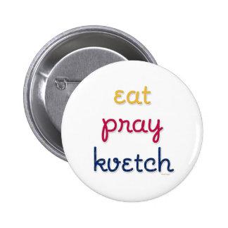 http://rlv.zcache.com/eat_pray_kvetch_button-ra24279ab228143d39259b0a8bd5a5b1b_x7j3i_8byvr_324.jpg