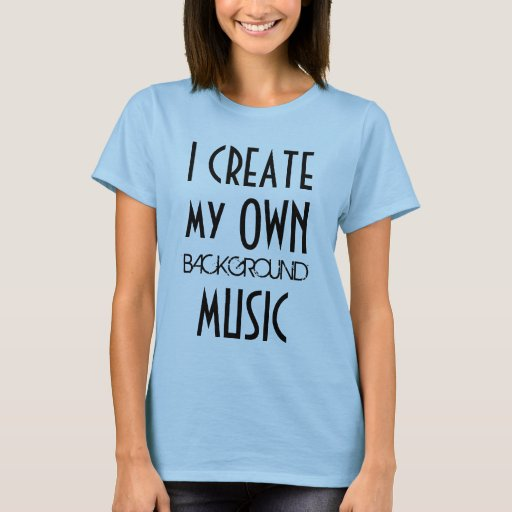 i create my own background music t shirt zazzle. Black Bedroom Furniture Sets. Home Design Ideas