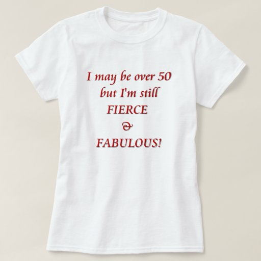 Quirky Fabulous Over 50: I May Be Over 50...Fierce & Fabulous T-Shirt