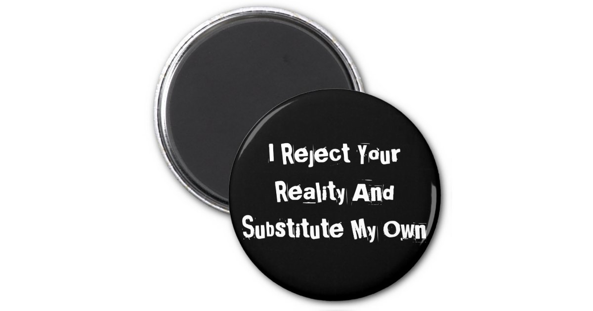 I Reject Your Reality And Substitute My Own Magnet | Zazzle