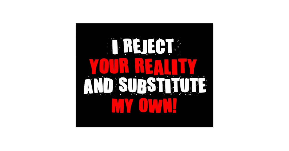 I Reject Your Reality And Substitute My Own Postcard | Zazzle