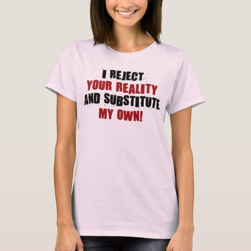 I Reject Your Reality And Substitute My Own T-Shirt | Zazzle