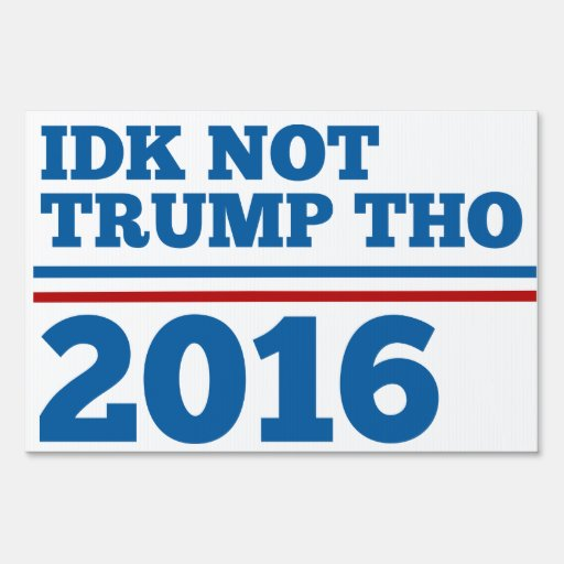 Idk Not Trump Tho Sign