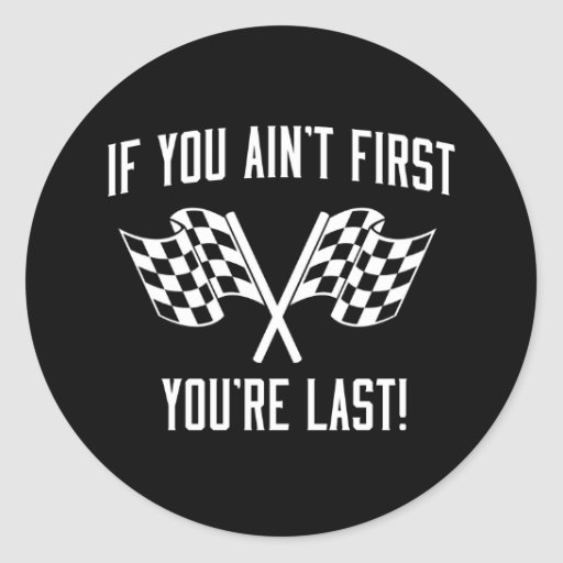 If You Re Not First You Re Last Quote: If You Ain't First You're Last! Classic Round Sticker