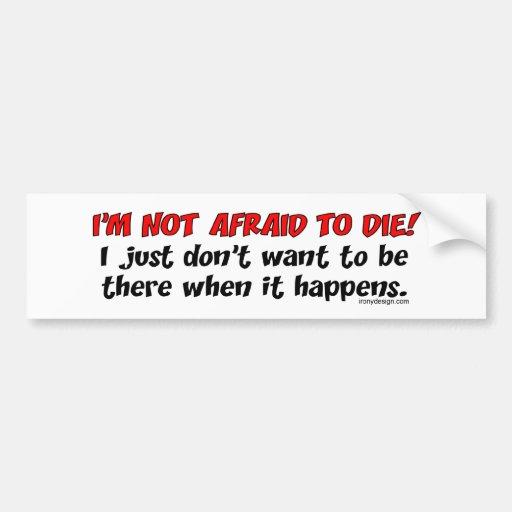 I'm not afraid to die bumper sticker | Zazzle