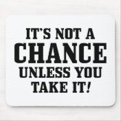 It Is Not A Chance Unless You Take It!