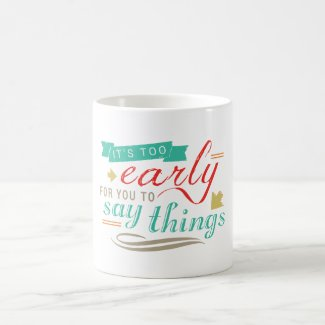 It's Too Early For You To Say Things Funny Humor Classic White Coffee Mug