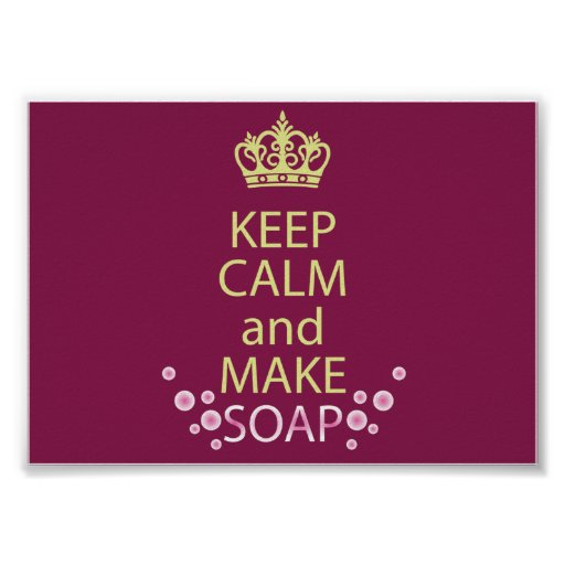 Make Your Own Keep Calm Poster Template: Keep Calm And Make Soap Poster