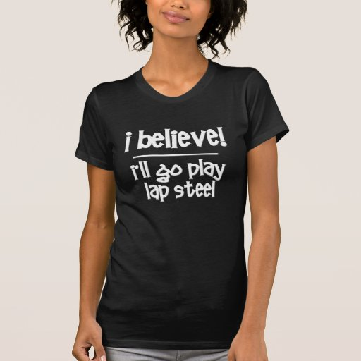 I Believe I'll Go Play Lap Steel T-Shirt