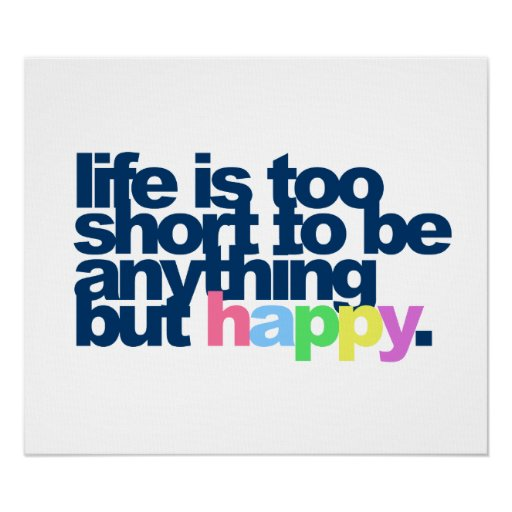 Life Is Too Short To Be Anything But Happy Quotes: Life Is Too Short To Be Anything But Happy. Poster