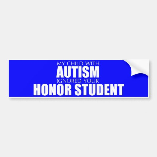 My Child With Autism Ignored Your Honor Student Bumper
