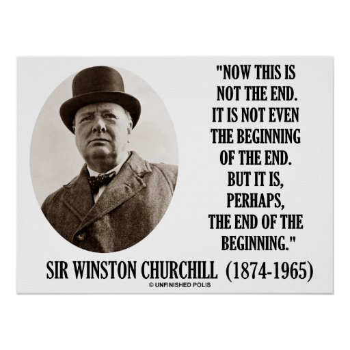 Winston Churchill Quotes Beginning Of The End: Now This Not The End Beginning (Winston Churchill) Poster