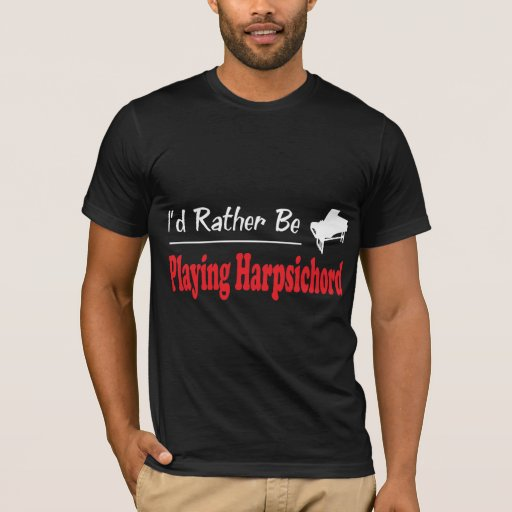 I'd Rather Be Playing Harpsichord T-Shirt