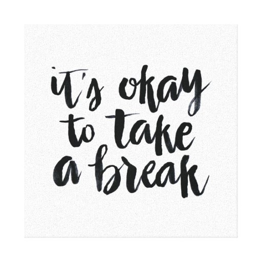 Taking A Break Quotes: Short Quotes: It's Okay To Take A Break Canvas Print