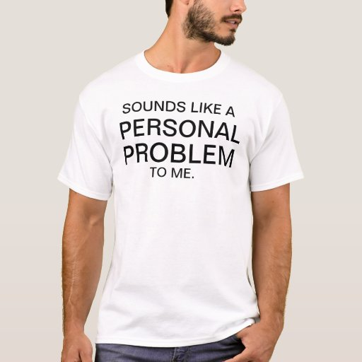 Sounds Like A Personal Problem To Me T Shirt Zazzle