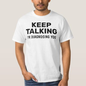 Keep Talking I'm Diagnosing You Funny Saying T-Shi