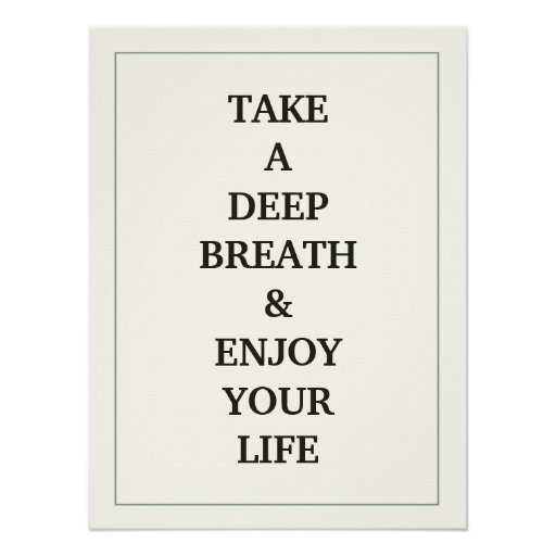 Deep Quotes About Enjoying Life: TAKE A DEEP BREATH AND ENJOY YOUR LIFE QUOTE POSTER