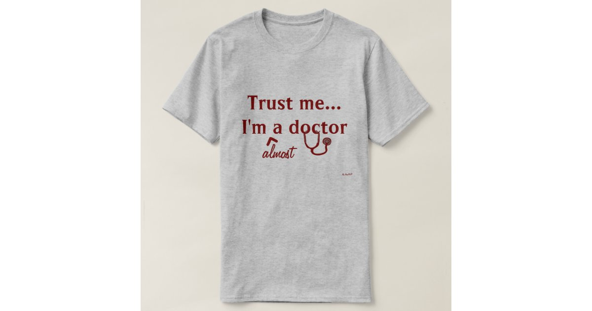 TRUST ME I M ALMOST A DOCTOR
