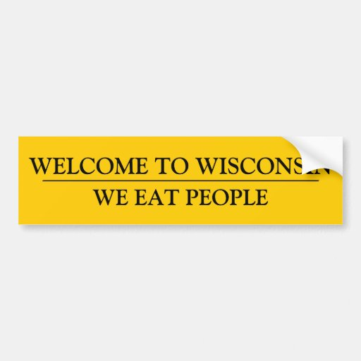 We Car: WELCOME TO WISCONSIN: WE EAT PEOPLE CAR BUMPER STICKER