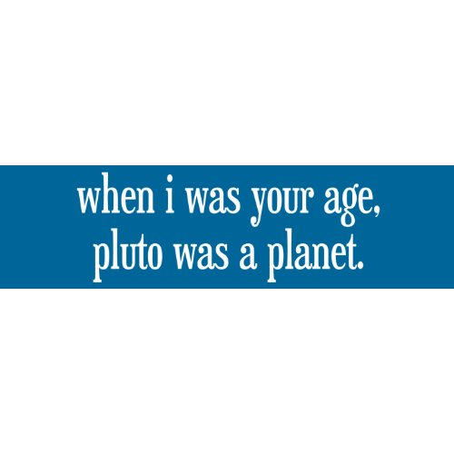 When I Was Your Age Pluto Was a Planet bumpersticker