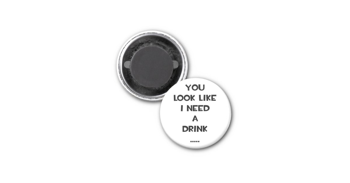 You Look Like An Avocado Quote: You Look Like I Need A Drink ... Funny Quote Meme 1 Inch