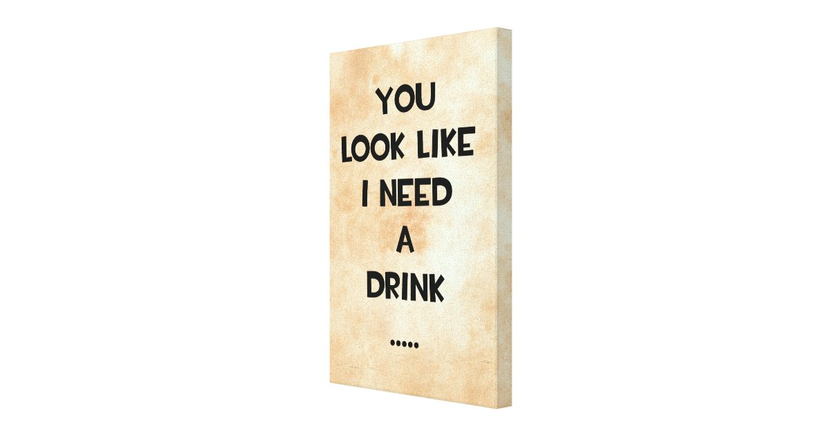 You Look Like An Avocado Quote: You Look Like I Need A Drink ... Funny Quote Meme Canvas